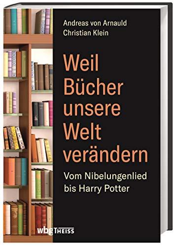 Weil Bücher unsere Welt verändern: Vom Nibelungenlied bis zu Harry Potter -